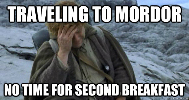 Traveling to Mordor  No time for second breakfast - Traveling to Mordor  No time for second breakfast  Middle Earth Problems