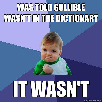 Was told gullible wasn't in the dictionary it wasn't - Was told gullible wasn't in the dictionary it wasn't  Success Kid