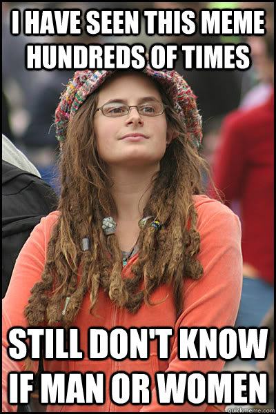 I have seen this meme hundreds of times Still don't know if man or women - I have seen this meme hundreds of times Still don't know if man or women  College Liberal
