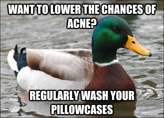 Want to lower the chances of acne? regularly wash your pillowcases  - Want to lower the chances of acne? regularly wash your pillowcases   Actual Advice Mallard
