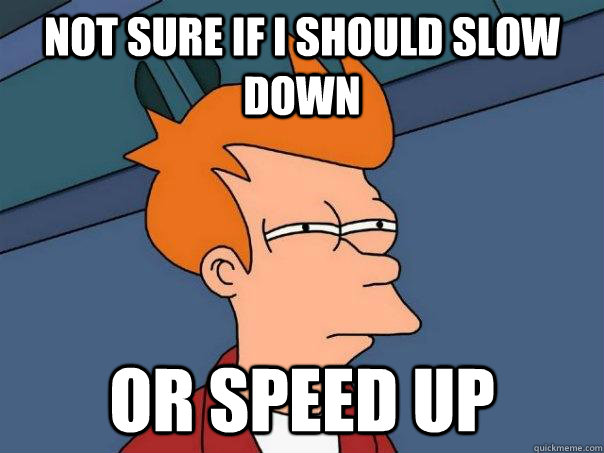 Not sure if i should slow down or speed up - Not sure if i should slow down or speed up  Futurama Fry