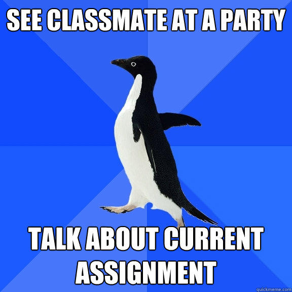 see classmate at a party talk about current assignment - see classmate at a party talk about current assignment  Socially Awkward Penguin