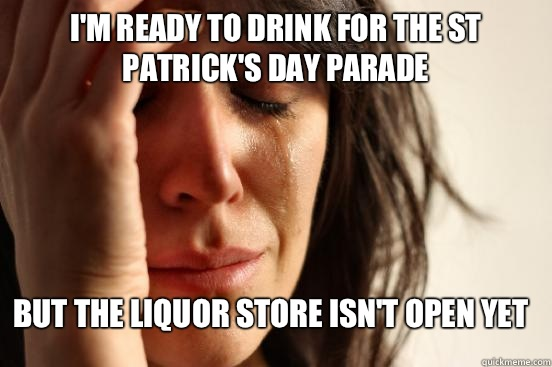 I'm ready to drink for the st Patrick's day parade But the liquor store isn't open yet  - I'm ready to drink for the st Patrick's day parade But the liquor store isn't open yet   First World Problems