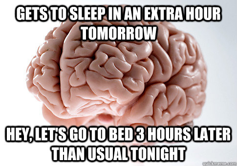 gets to sleep in an extra hour tomorrow hey, let's go to bed 3 hours later than usual tonight - gets to sleep in an extra hour tomorrow hey, let's go to bed 3 hours later than usual tonight  Scumbag Brain