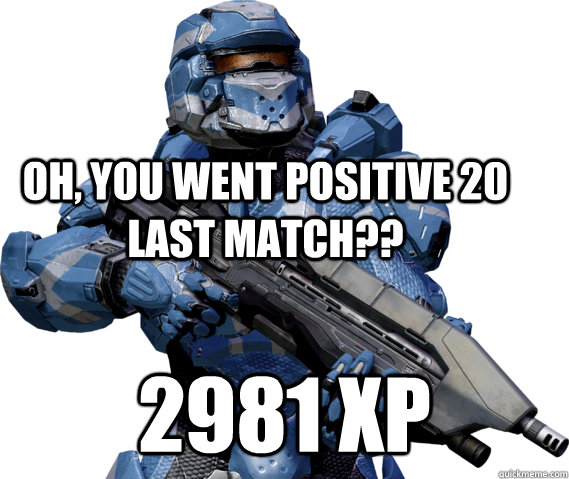 Oh, you went positive 20 last match?? 2981 XP - Oh, you went positive 20 last match?? 2981 XP  Halo 4 Matchmaking