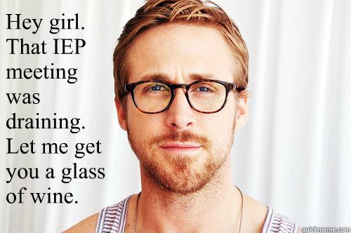 Hey girl. That IEP meeting was draining.  Let me get you a glass of wine. - Hey girl. That IEP meeting was draining.  Let me get you a glass of wine.  Ryan Gosling UW