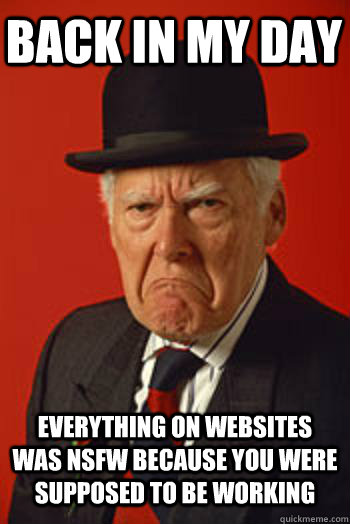 BACK IN MY DAY EVERYTHING ON WEBSITES WAS NSFW BECAUSE YOU WERE SUPPOSED TO BE WORKING