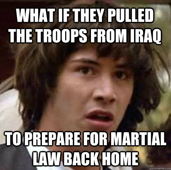 What if they pulled the troops from Iraq to prepare for martial law back home - What if they pulled the troops from Iraq to prepare for martial law back home  conspiracy keanu