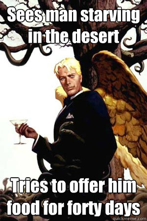 Sees man starving in the desert Tries to offer him food for forty days  Good Guy Lucifer