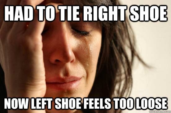 had to tie right shoe now left shoe feels too loose - had to tie right shoe now left shoe feels too loose  First World Problems