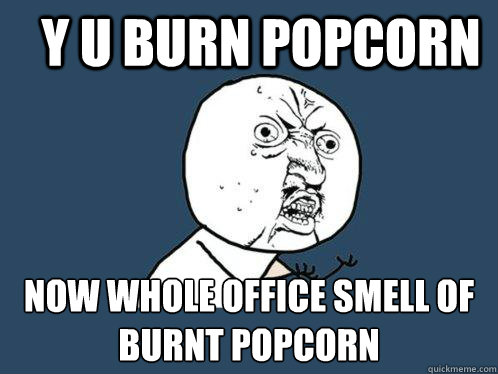 Y U Burn Popcorn Now Whole Office Smell Of Burnt Popcorn Y U No