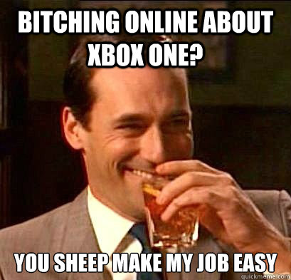Bitching online about xbox one? you sheep make my job easy