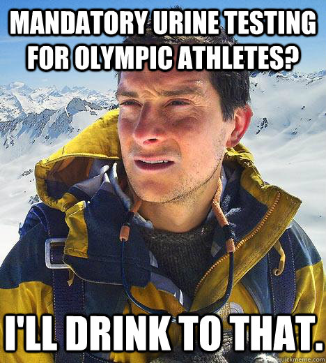 Mandatory urine testing for Olympic athletes? I'll drink to that.  Bear Grylls