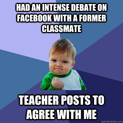 had an intense debate on facebook with a former classmate Teacher posts to agree with me - had an intense debate on facebook with a former classmate Teacher posts to agree with me  Success Kid