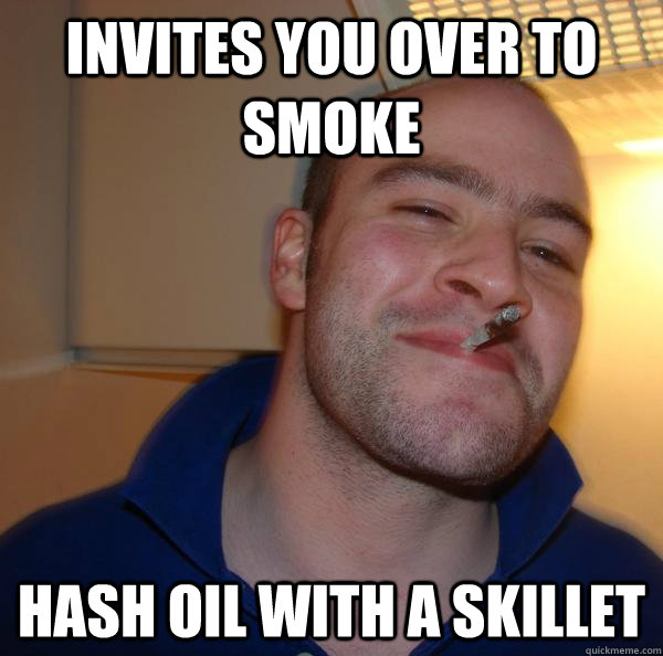 6874abc058527d246de3587b4568033cef8d1b8d05f9891e5f07626db0823c88 invites you over to smoke hash oil with a skillet misc quickmeme