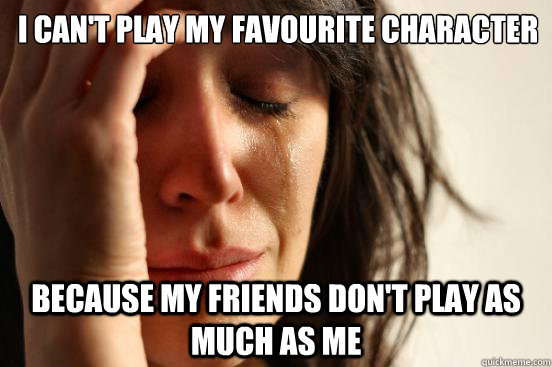 I can't play my favourite Character Because my friends don't play as much as me - I can't play my favourite Character Because my friends don't play as much as me  First World Problems