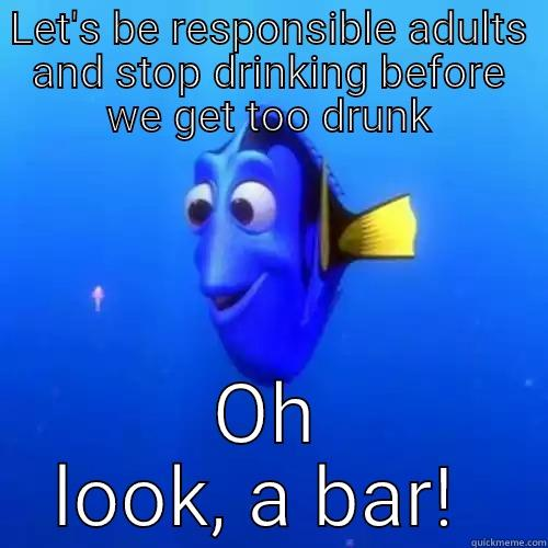 LET'S BE RESPONSIBLE ADULTS AND STOP DRINKING BEFORE WE GET TOO DRUNK OH LOOK, A BAR!  dory
