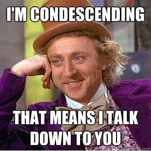 i'm condescending that means i talk down to you  Creepy Wonka