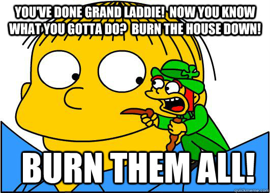 You've done grand laddie!  Now you know what you gotta do?  Burn the house down!  Burn them all! - You've done grand laddie!  Now you know what you gotta do?  Burn the house down!  Burn them all!  Bad Advice Leprechaun