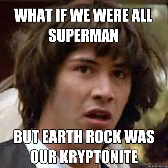 what if we were all superman but earth rock was our kryptonite - what if we were all superman but earth rock was our kryptonite  conspiracy keanu