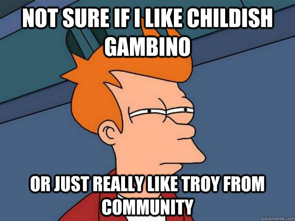 Not sure if I like Childish Gambino Or just really like Troy from Community - Not sure if I like Childish Gambino Or just really like Troy from Community  Futurama Fry