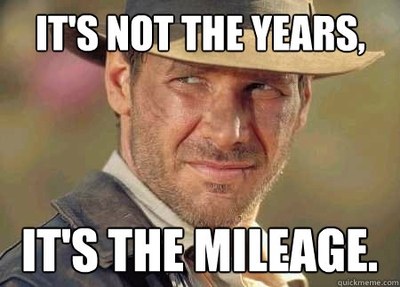 It's not the years, it's the mileage.  - It's not the years, it's the mileage.   Indiana Jones Life Lessons