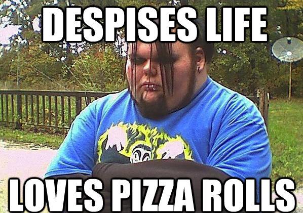 Despises Life loves pizza rolls