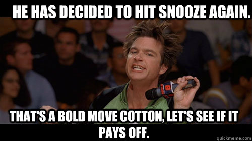 He has decided to hit snooze again. that's a bold move cotton, let's see if it pays off.  - He has decided to hit snooze again. that's a bold move cotton, let's see if it pays off.   Bold Move Cotton