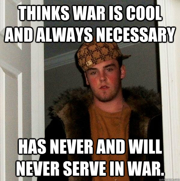 Thinks war is cool and always necessary Has never and will never serve in war. - Thinks war is cool and always necessary Has never and will never serve in war.  Scumbag Steve