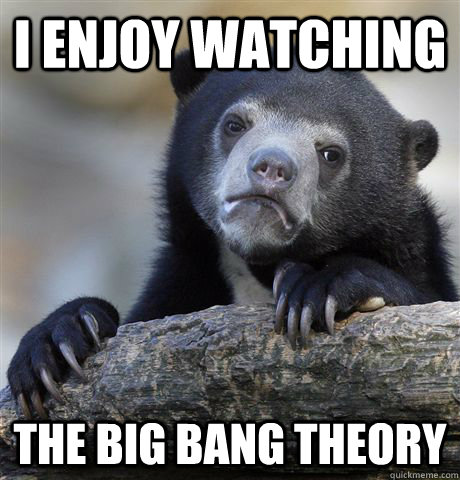 I enjoy watching the big bang theory - I enjoy watching the big bang theory  confessionbear