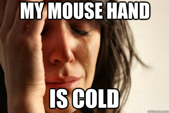 My mouse hand is cold - My mouse hand is cold  First World Problems