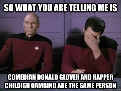 so what you are telling me is comedian donald glover and rapper childish gambino are the same person - so what you are telling me is comedian donald glover and rapper childish gambino are the same person  Captain Picard and riker facepalm