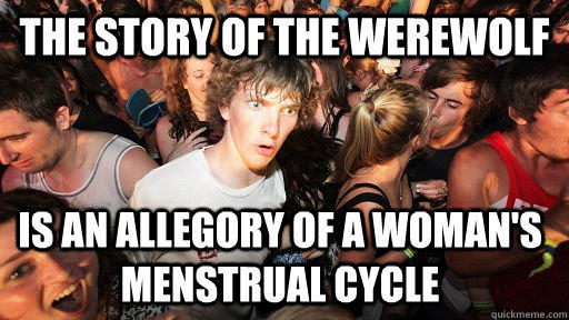 The story of the werewolf Is an allegory of a woman's menstrual cycle - The story of the werewolf Is an allegory of a woman's menstrual cycle  Sudden Clarity Clarence