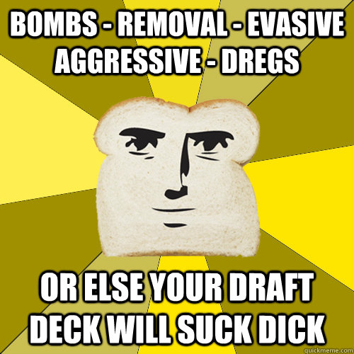 bombs - removal - evasive aggressive - dregs or else your draft deck will suck dick - bombs - removal - evasive aggressive - dregs or else your draft deck will suck dick  Breadfriend