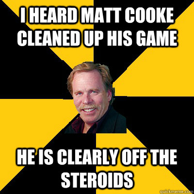 i heard matt cooke cleaned up his game He is clearly off the steroids - i heard matt cooke cleaned up his game He is clearly off the steroids  John Steigerwald