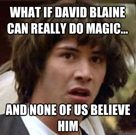 688421fc8315d61fecd745bbeb14f87c10541150cfce61041487e3854dcfbeb1 what if david blaine can really do magic and none of us believe