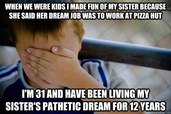 when we were kids i made fun of my sister because she said her dream job was to work at pizza hut i'm 31 and have been living my sister's pathetic dream for 12 years
