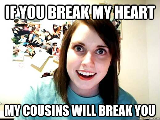 if you break my heart my cousins will break you