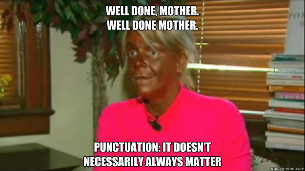 Well done, mother. Well done mother. Punctuation: it doesn't  necessarily always matter  Excessive Tanning Mom