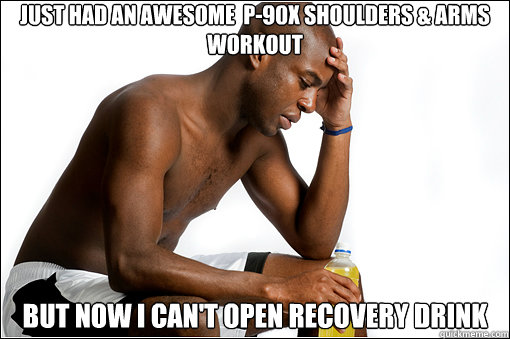 Just Had An Awesome  P-90X Shoulders & Arms Workout But Now I Can't Open recovery drink