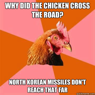 Why did the chicken cross the road? North Korean Missiles don't reach that far  Anti-Joke Chicken