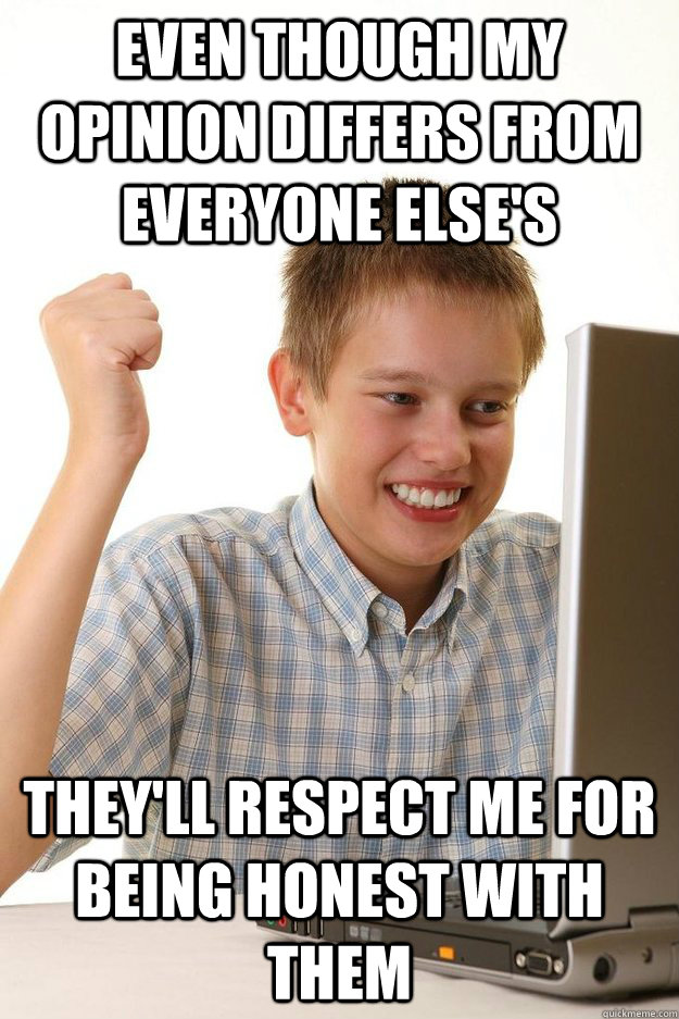 even though my opinion differs from everyone else's they'll respect me for being honest with them