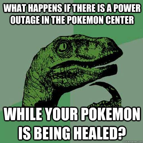 What happens if there is a power outage in the Pokemon Center While your pokemon is being healed? - What happens if there is a power outage in the Pokemon Center While your pokemon is being healed?  Philosoraptor
