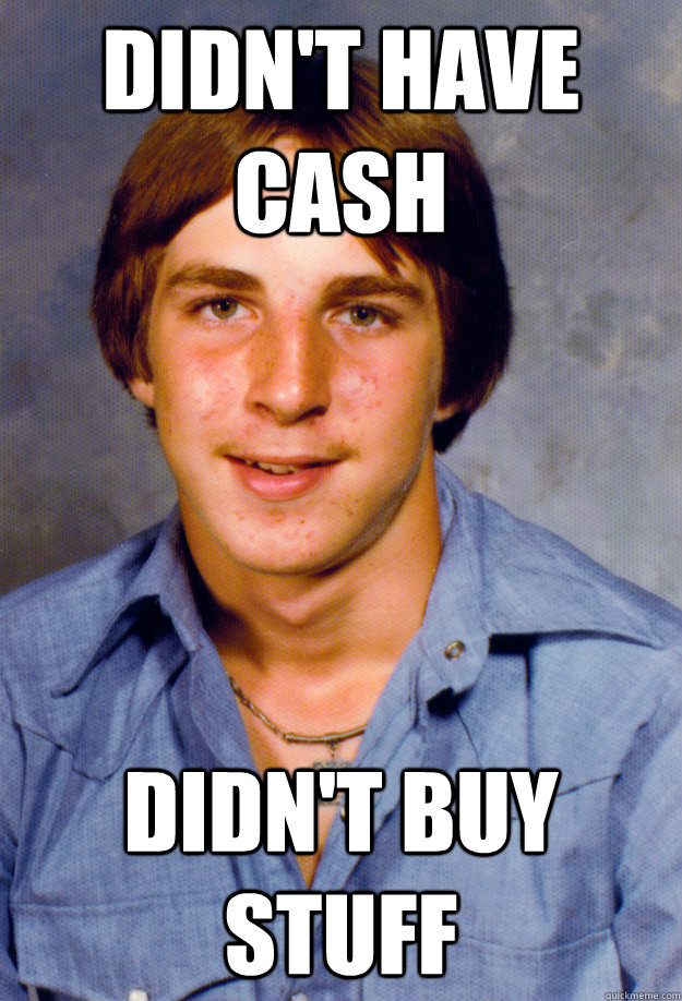 Didn't have cash Didn't buy stuff  Old Economy Steven