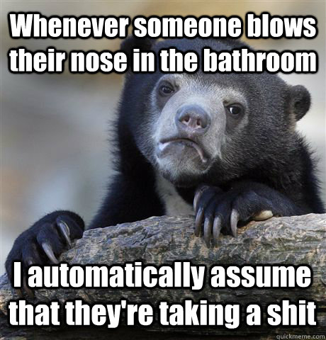 Whenever someone blows their nose in the bathroom I automatically assume that they're taking a shit - Whenever someone blows their nose in the bathroom I automatically assume that they're taking a shit  Confession Bear