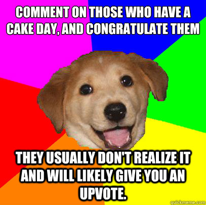 Comment on those who have a cake day, and congratulate them they usually don't realize it and will likely give you an upvote. - Comment on those who have a cake day, and congratulate them they usually don't realize it and will likely give you an upvote.  Advice Dog