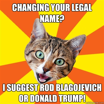 Changing your legal name? I suggest Rod Blagojevich or Donald Trump! - Changing your legal name? I suggest Rod Blagojevich or Donald Trump!  Bad Advice Cat