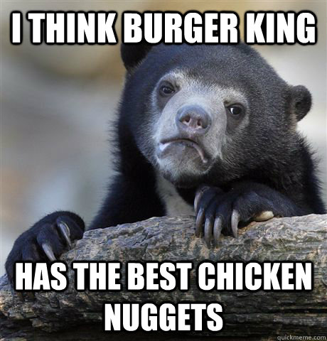 i think burger king has the best chicken nuggets - i think burger king has the best chicken nuggets  Confession Bear