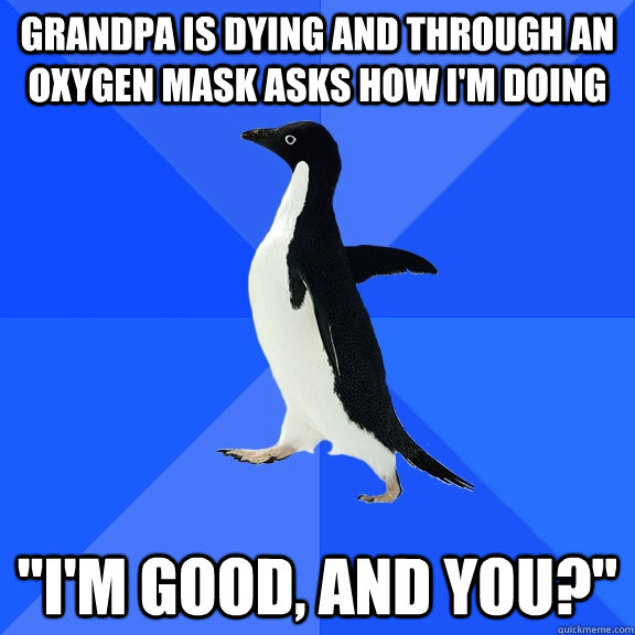 Grandpa is dying and through an oxygen mask asks how I'm doing