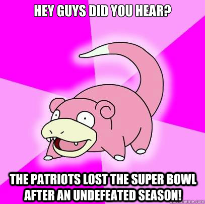 Hey Guys did you hear?  The Patriots lost the super bowl after an undefeated season! - Hey Guys did you hear?  The Patriots lost the super bowl after an undefeated season!  Slowpoke